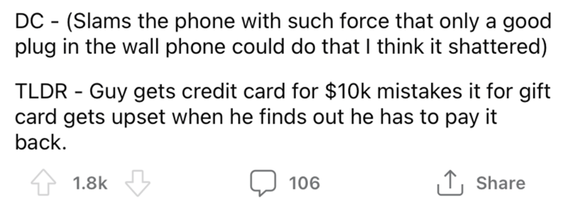 Font - DC - (Slams the phone with such force that only a good plug in the wall phone could do that I think it shattered) TLDR - Guy gets credit card for $10k mistakes it for gift card gets upset when he finds out he has to pay it back. 1.8k 106 ↑, Share