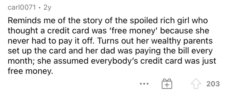 Font - carl0071 · 2y Reminds me of the story of the spoiled rich girl who thought a credit card was 'free money' because she never had to pay it off. Turns out her wealthy parents set up the card and her dad was paying the bill every month; she assumed everybody's credit card was just free money. 203 ...