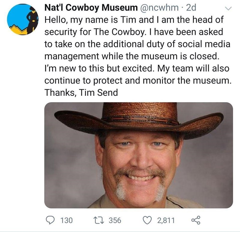 Smile - Nat'l Cowboy Museum @ncwhm 2d Hello, my name is Tim and I am the head of security for The Cowboy. I have been asked to take on the additional duty of social media management while the museum is closed. I'm new to this but excited. My team will also continue to protect and monitor the museum. Thanks, Tim Send 130 LI 356 2,811