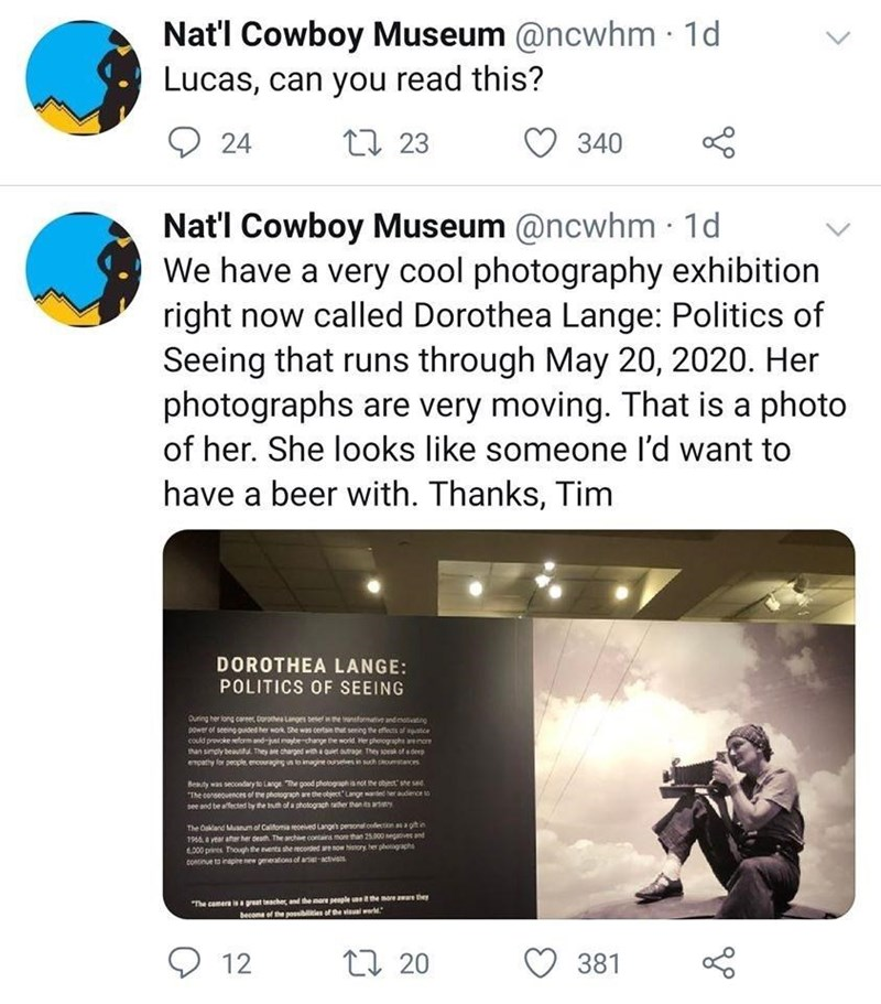 Product - Nat'l Cowboy Museum @ncwhm · 1d Lucas, can you read this? レ 24 L7 23 340 Nat'l Cowboy Museum @ncwhm · 1d We have a very cool photography exhibition right now called Dorothea Lange: Politics of Seeing that runs through May 20, 2020. Her photographs are very moving. That is a photo of her. She looks like someone l'd want to have a beer with. Thanks, Tim DOROTHEA LANGE: POLITICS OF SEEING Ouring her long caree Doroea Langen besee formative and motivating power of seeing ouided her wok he