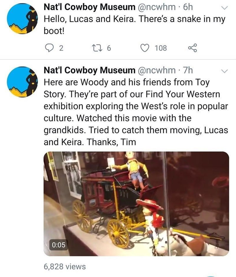 Product - Nat'l Cowboy Museum @ncwhm · 6h Hello, Lucas and Keira. There's a snake in my boot! 2 108 Nat'l Cowboy Museum @ncwhm · 7h Here are Woody and his friends from Toy Story. They're part of our Find Your Western exhibition exploring the West's role in popular culture. Watched this movie with the grandkids. Tried to catch them moving, Lucas and Keira. Thanks, Tim 0:05 6,828 views
