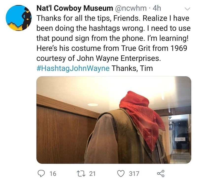 Product - Nat'l Cowboy Museum @ncwhm · 4h Thanks for all the tips, Friends. Realize I have been doing the hashtags wrong. I need to use that pound sign from the phone. I'm learning! Here's his costume from True Grit from 1969 courtesy of John Wayne Enterprises. #HashtagJohnWayne Thanks, Tim O 16 27 21 317
