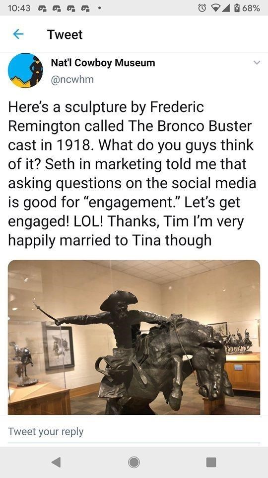 """Horse - 10:43 G G Ga 68% Tweet Nat'l Cowboy Museum @ncwhm Here's a sculpture by Frederic Remington called The Bronco Buster cast in 1918. What do you guys think of it? Seth in marketing told me that asking questions on the social media is good for """"engagement."""" Let's get engaged! LOL! Thanks, Tim I'm very happily married to Tina though Tweet your reply >"""
