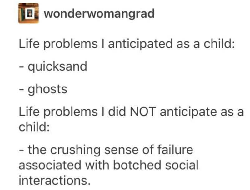 Font - Bwonderwomangrad Life problems I anticipated as a child: - quicksand - ghosts Life problems I did NOT anticipate as a child: - the crushing sense of failure associated with botched social interactions.