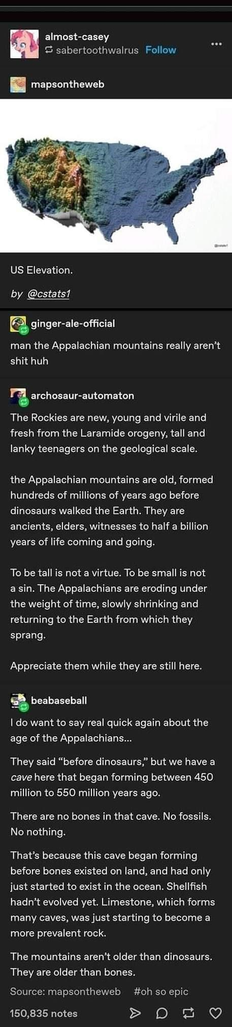 Font - almost-casey S sabertoothwalrus Follow mapsontheweb US Elevation. by @cstats1 O ginger-ale-official man the Appalachian mountains really aren't shit huh archosaur-automaton The Rockies are new, young and virile and fresh from the Laramide orogeny, tall and lanky teenagers on the geological scale. the Appalachian mountains are old, formed hundreds of millions of years ago before dinosaurs walked the Earth. They are ancients, elders, witnesses to half a billion years of life coming and goin