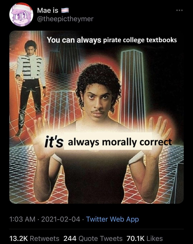 Human - Мае is ... @theepictheymer You can always pirate college textbooks it's always morally correct 1:03 AM · 2021-02-04 · Twitter Web App 13.2K Retweets 244 Quote Tweets 70.1K Likes