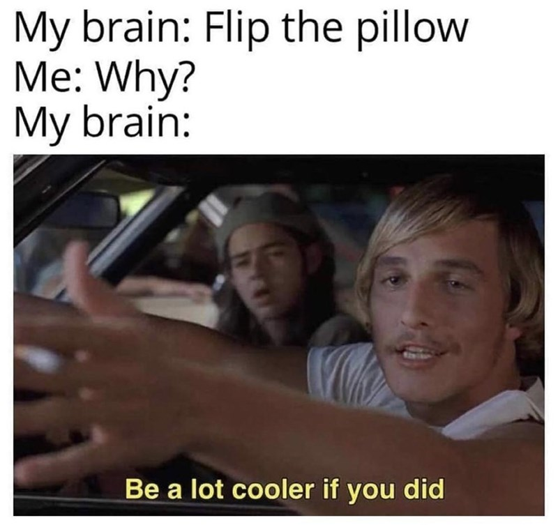 Eyebrow - My brain: Flip the pillow Me: Why? My brain: Be a lot cooler if you did