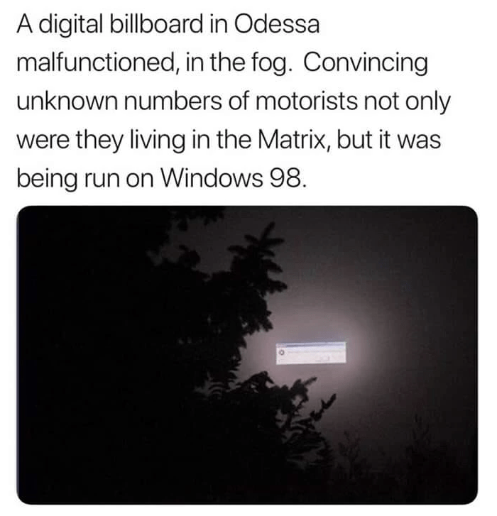 Plant - A digital billboard in Odessa malfunctioned, in the fog. Convincing unknown numbers of motorists not only were they living in the Matrix, but it was being run on Windows 98.