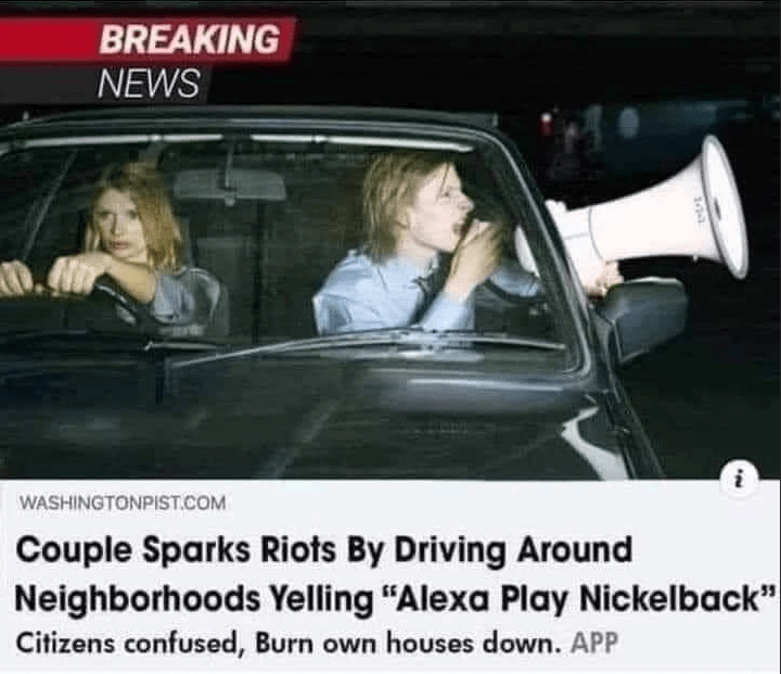 "Car - BREAKING NEWS WASHINGTONPIST.COM Couple Sparks Riots By Driving Around Neighborhoods Yelling ""Alexa Play Nickelback"" Citizens confused, Burn own houses down. APP"