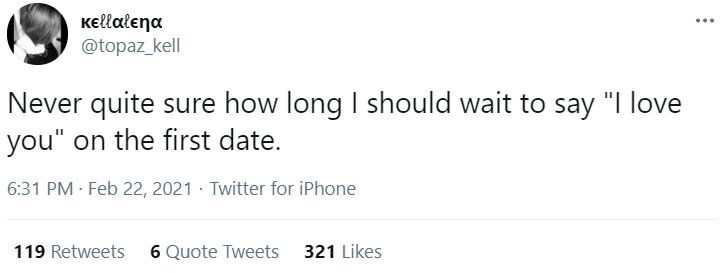 """Font - Kellalena @topaz_kell ... Never quite sure how long I should wait to say """"I love you"""" on the first date. 6:31 PM Feb 22, 2021 · Twitter for iPhone 119 Retweets 6 Quote Tweets 321 Likes"""