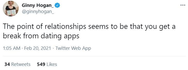 Font - Ginny Hogan_ @ginnyhogan_ The point of relationships seems to be that you get a break from dating apps 1:05 AM Feb 20, 2021 · Twitter Web App 34 Retweets 549 Likes