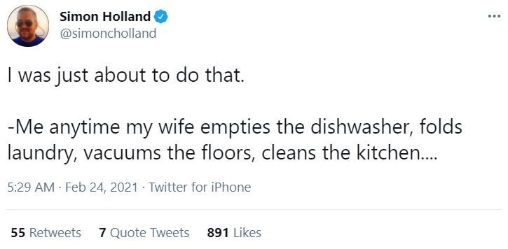 Font - Simon Holland @simoncholland I was just about to do that. -Me anytime my wife empties the dishwasher, folds laundry, vacuums the floors, cleans the kitchen.. 5:29 AM Feb 24, 2021 · Twitter for iPhone 55 Retweets 7 Quote Tweets 891 Likes