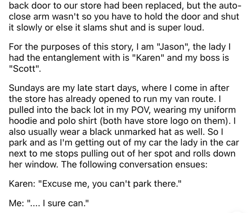"""Font - back door to our store had been replaced, but the auto- close arm wasn't so you have to hold the door and shut it slowly or else it slams shut and is super loud. For the purposes of this story, I am """"Jason"""", the lady I had the entanglement with is """"Karen"""" and my boss is """"Scott"""". Sundays are my late start days, where I come in after the store has already opened to run my van route. I pulled into the back lot in my POV, wearing my uniform hoodie and polo shirt (both have store logo on them)"""