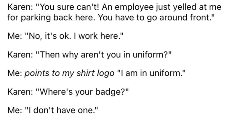 """Font - Karen: """"You sure can't! An employee just yelled at me for parking back here. You have to go around front."""" Me: """"No, it's ok. I work here."""" Karen: """"Then why aren't you in uniform?"""" Me: points to my shirt logo """"