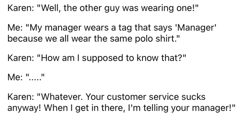 """Font - Karen: """"Well, the other guy was wearing one!"""" Me: """"My manager wears a tag that says 'Manager' because we all wear the same polo shirt."""" Karen: """"How am I supposed to know that?"""" Ме: """"...."""" Karen: """"Whatever. Your customer service sucks anyway! When I get in there, I'm telling your manager!"""""""