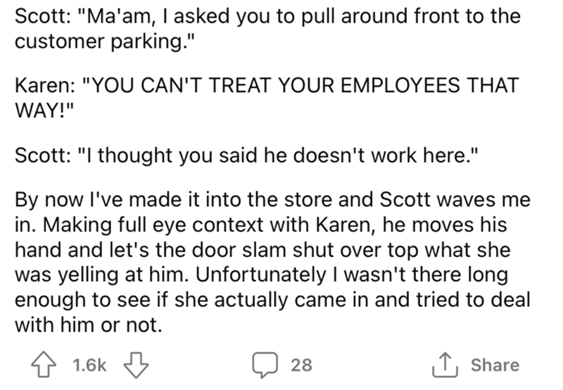 """Font - Scott: """"Ma'am, I asked you to pull around front to the customer parking."""" Karen: """"YOU CAN'T TREAT YOUR EMPLOYEES THAT WAY!"""" Scott: """"I thought you said he doesn't work here."""" By now l've made it into the store and Scott waves me in. Making full eye context with Karen, he moves his hand and let's the door slam shut over top what she was yelling at him. Unfortunately I wasn't there long enough to see if she actually came in and tried to deal with him or not. 1.6k 3 28 ↑, Share"""