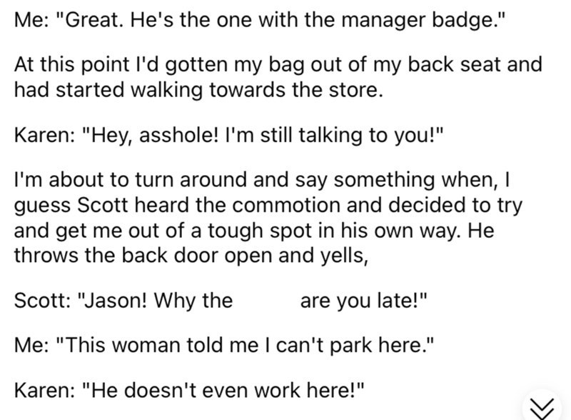 """Font - Me: """"Great. He's the one with the manager badge."""" At this point l'd gotten my bag out of my back seat and had started walking towards the store. Karen: """"Hey, asshole! I'm still talking to you!"""" I'm about to turn around and say something when, I guess Scott heard the commotion and decided to try and get me out of a tough spot in his own way. He throws the back door open and yells, Scott: """"Jason! Why the are you late!"""" Me: """"This woman told me I can't park here."""" Karen: """"He doesn't even work"""
