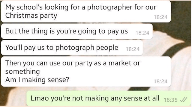 Rectangle - My school's looking for a photographer for our Christmas party 18:24 But the thing is you're going to pay us 18:24 You'll pay us to photograph people 18:24 Then you can use our party as a market or something Am I making sense? 18:24 Lmao you're not making any sense at all 18:35 /
