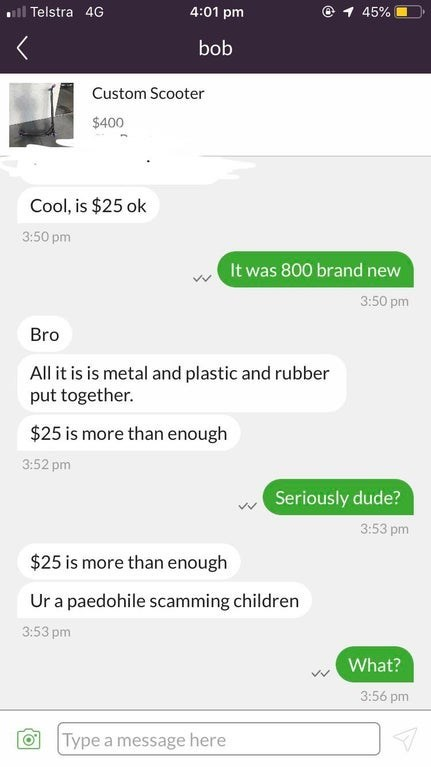 Font - ll Telstra 4G 4:01 pm 45% bob Custom Scooter $400 Cool, is $25 ok 3:50 pm It was 800 brand new 3:50 pm Bro All it is is metal and plastic and rubber put together. $25 is more than enough 3:52 pm Seriously dude? 3:53 pm $25 is more than enough Ur a paedohile scamming children 3:53 pm What? 3:56 pm Type a message here