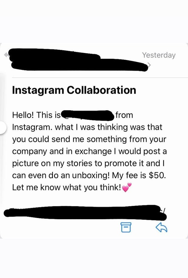 Rectangle - Yesterday Instagram Collaboration Hello! This is Instagram. what I was thinking was that you could send me something from your from company and in exchange I would post a picture on my stories to promote it and I can even do an unboxing! My fee is $50. Let me know what you think!