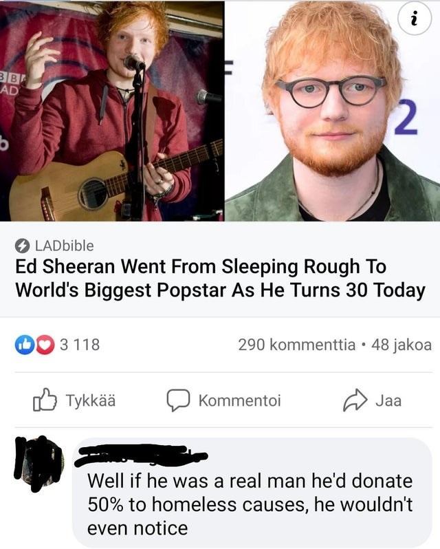 Facial expression - i BB AD LADbible Ed Sheeran Went From Sleeping Rough To World's Biggest Popstar As He Turns 30 Today 3 118 290 kommenttia • 48 jakoa O Tykkää Kommentoi Jaa Well if he was a real man he'd donate 50% to homeless causes, he wouldn't even notice