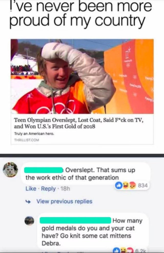 Facial expression - I've never been more proud of my country Teen Olympian Overslept, Lost Coat, Said F*ck on TV, and Won U.S.'s First Gold of 2018 Truly an American hero. THRILLIST.COM Overslept. That sums up the work ethic of that generation Like · Reply 18h + View previous replies 834 |How many gold medals do you and your cat have? Go knit some cat mittens Debra. 6.2k