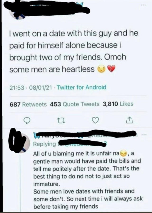Black - ... I went on a date with this guy and he paid for himself alone because i brought two of my friends. Omoh some men are heartless 21:53 08/01/21 Twitter for Android 687 Retweets 453 Quote Tweets 3,810 Likes ... Replyingt All of u blaming me it is unfair na9, a gentle man would have paid the bills and tell me politely after the date. That's the best thing to do nd not to just act so immature. Some men love dates with friends and some don't. So next time i will always ask before taking my