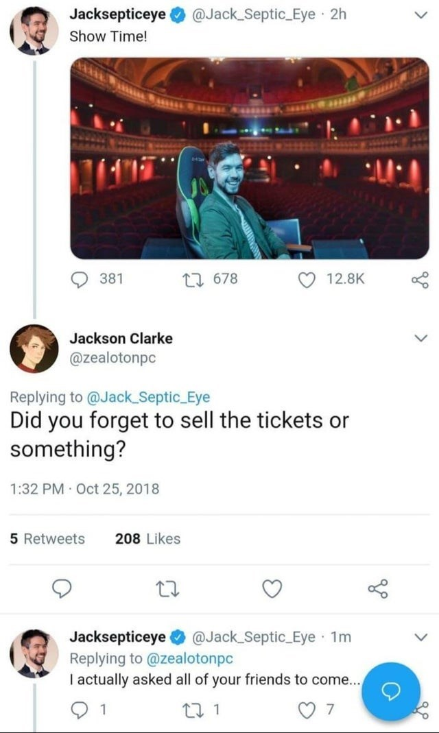 Photograph - Jacksepticeye @Jack Septic Eye · 2h Show Time! 381 27 678 12.8K Jackson Clarke @zealotonpc Replying to @Jack_Septic_Eye Did you forget to sell the tickets or something? 1:32 PM Oct 25, 2018 5 Retweets 208 Likes Jacksepticeye O @Jack_Septic Eye 1m Replying to @zealotonpc I actually asked all of your friends to come... 1 27 1 7 >