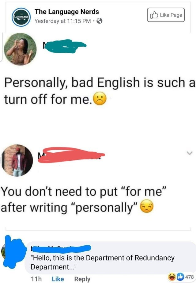 """Product - The Language Nerds Yesterday at 11:15 PM • O A Like Page Language Nerds Personally, bad English is such a turn off for me.O You don't need to put """"for me"""" after writing """"personally"""" """"Hello, this is the Department of Redundancy Department."""" 11h Like Reply 478"""