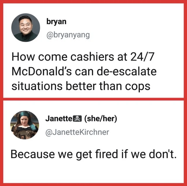 Font - bryan @bryanyang How come cashiers at 24/7 McDonald's can de-escalate situations better than cops Janettea (she/her) @JanetteKirchner Because we get fired if we don't.