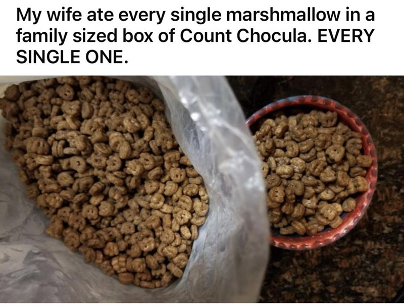 Food - My wife ate every single marshmallow in a family sized box of Count Chocula. EVERY SINGLE ONE.