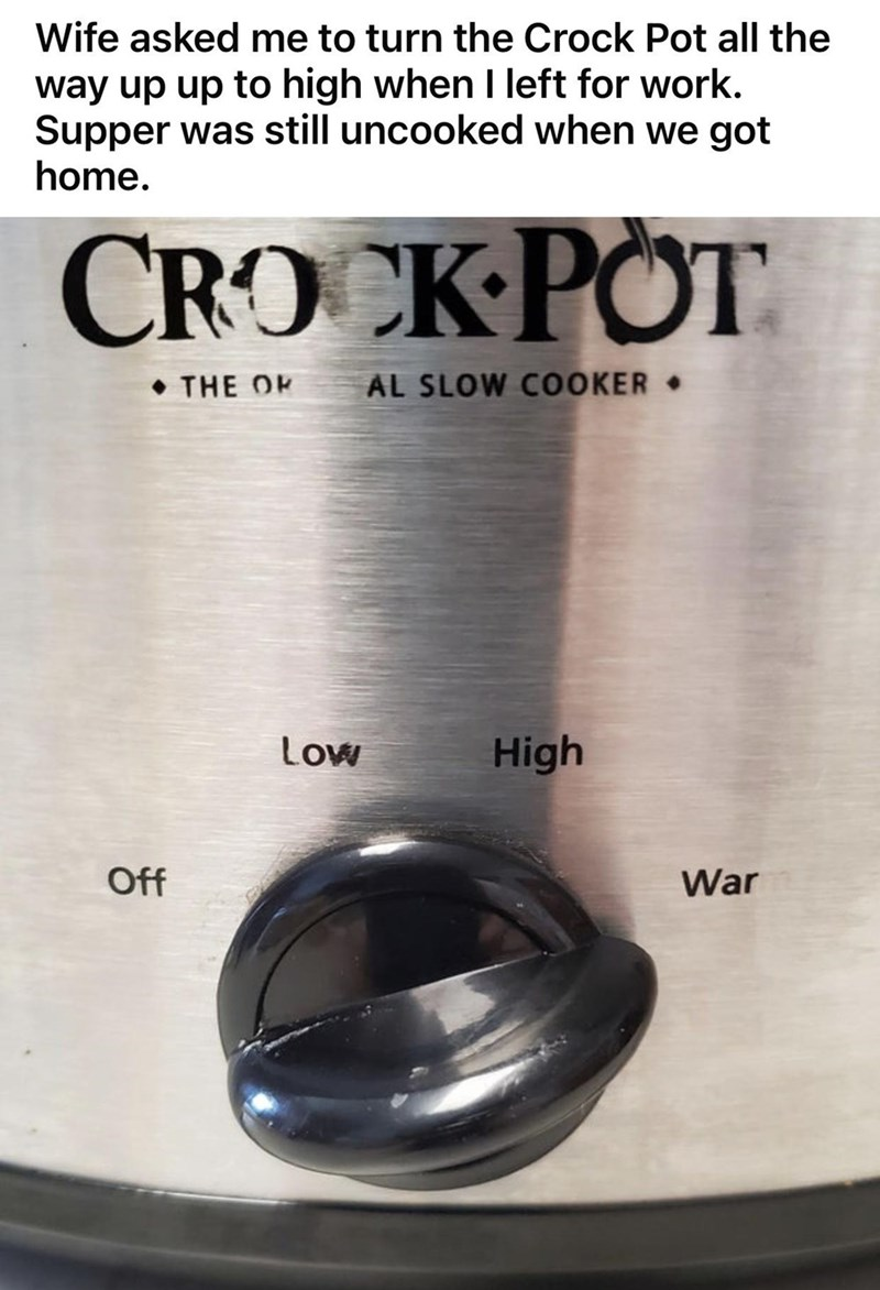 Camera lens - Wife asked me to turn the Crock Pot all the way up up to high when I left for work. Supper was still uncooked when we got home. CROCK POT • THE OK AL SLOW COOKER • Low High Off War