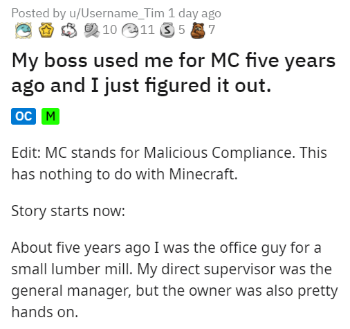 Font - Posted by u/Username_Tim 1 day ago O 8 9 10 11 S 5 7 My boss used me for MC five years ago and I just figured it out. oc M Edit: MC stands for Malicious Compliance. This has nothing to do with Minecraft. Story starts now: About five years ago I was the office guy for a small lumber mill. My direct supervisor was the general manager, but the owner was also pretty hands on.