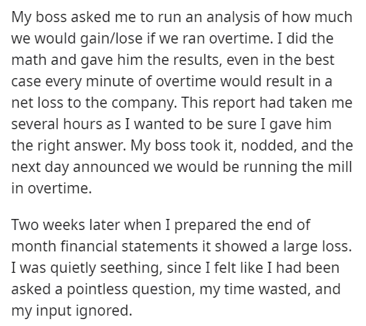 Font - My boss asked me to run an analysis of how much we would gain/lose if we ran overtime. I did the math and gave him the results, even in the best case every minute of overtime would result in a net loss to the company. This report had taken me several hours as I wanted to be sure I gave him the right answer. My boss took it, nodded, and the next day announced we would be running the mill in overtime. Two weeks later when I prepared the end of month financial statements it showed a large lo
