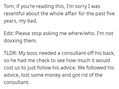 Font - Tom, if you're reading this, I'm sorry I was resentful about the whole affair for the past five years, my bad. Edit: Please stop asking me where/who. I'm not doxxing them. TLDR: My boss needed a consultant off his back, so he had me check to see how much it would cost us to just follow his advice. We followed his advice, lost some money and got rid of the consultant.