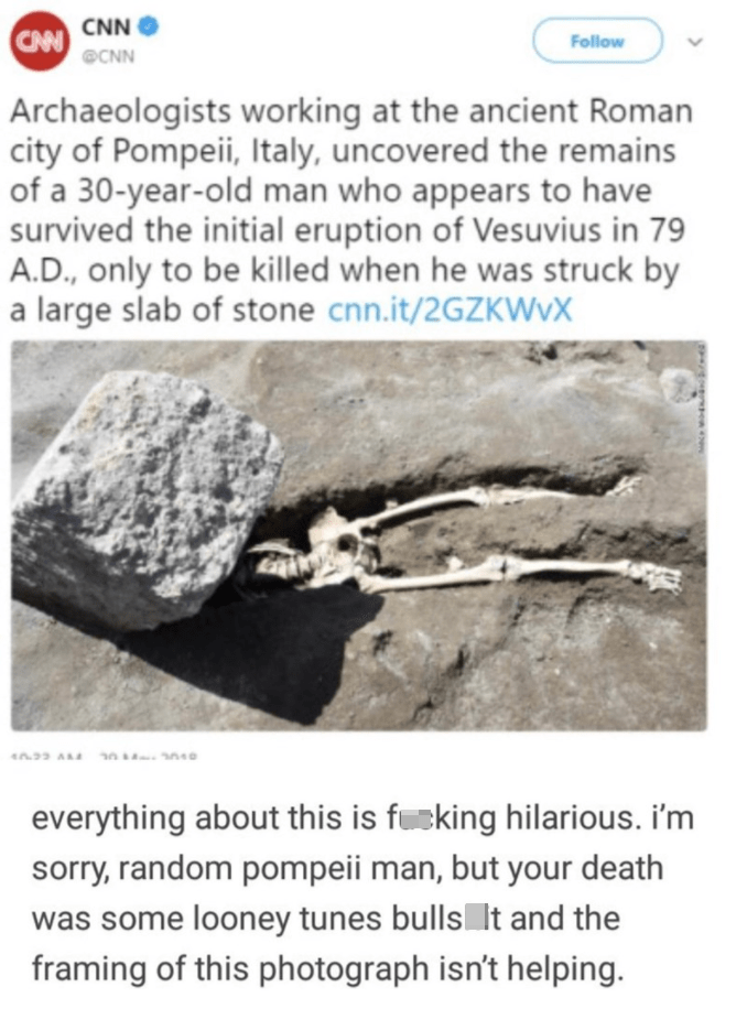 Font - Jaw - CNN CAN Follow @CNN Archaeologists working at the ancient Roman city of Pompeii, Italy, uncovered the remains of a 30-year-old man who appears to have survived the initial eruption of Vesuvius in 79 A.D., only to be killed when he was struck by a large slab of stone cnn.it/2GZKWVX everything about this is fucking hilarious. i'm sorry, random pompeii man, but your death was some looney tunes bulls It and the framing of this photograph isn't helping.