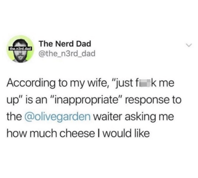 """Font - Rectangle - The Nerd Dad the n3rd.dad @the_n3rd_dad According to my wife, """"just fik me up"""" is an """"inappropriate"""" response to the @olivegarden waiter asking me how much cheese I would like"""