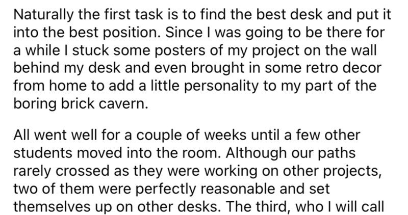 Font - Naturally the first task is to find the best desk and put it into the best position. Since I was going to be there for a while I stuck some posters of my project on the wall behind my desk and even brought in some retro decor from home to add a little personality to my part of the boring brick cavern. All went well for a couple of weeks until a few other students moved into the room. Although our paths rarely crossed as they were working on other projects, two of them were perfectly reaso