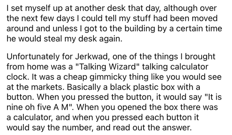 """Font - I set myself up at another desk that day, although over the next few days I could tell my stuff had been moved around and unless I got to the building by a certain time he would steal my desk again. Unfortunately for Jerkwad, one of the things I brought from home was a """"Talking Wizard"""" talking calculator clock. It was a cheap gimmicky thing like you would see at the markets. Basically a black plastic box with a button. When you pressed the button, it would say """"It is nine oh five A M"""". Wh"""