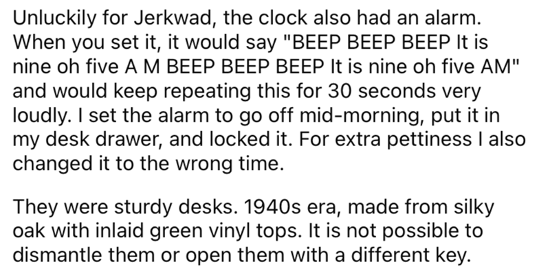 """Font - Unluckily for Jerkwad, the clock also had an alarm. When you set it, it would say """"BEEP BEEP BEEP It nine oh five A M BEEP BEEP BEEP It is nine oh five AM"""" and would keep repeating this for 30 seconds very loudly. I set the alarm to go off mid-morning, put it in my desk drawer, and locked it. For extra pettiness I also changed it to the wrong time. They were sturdy desks. 1940s era, made from silky oak with inlaid green vinyl tops. It is not possible to dismantle them or open them with a"""