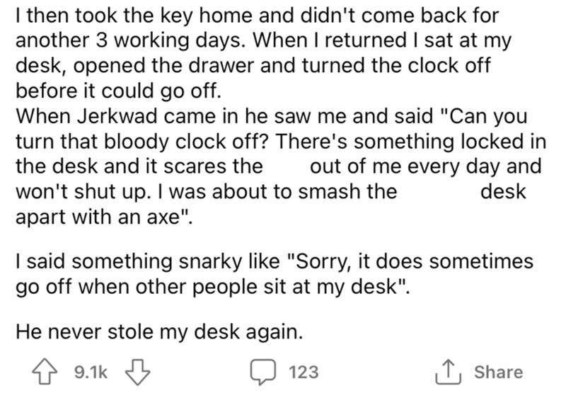 """Font - I then took the key home and didn't come back for another 3 working days. When I returned I sat at my desk, opened the drawer and turned the clock off before it could go off. When Jerkwad came in he saw me and said """"Can you turn that bloody clock off? There's something locked in the desk and it scares the out of me every day and desk won't shut up. I was about to smash the apart with an axe"""". I said something snarky like """"Sorry, it does sometimes go off when other people sit at my desk""""."""