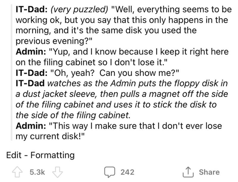 "Font - IT-Dad: (very puzzled) ""Well, everything seems to be working ok, but you say that this only happens in the morning, and it's the same disk you used the previous evening?"" Admin: ""Yup, and I know because I keep it right here on the filing cabinet so I don't lose it."" IT-Dad: ""Oh, yeah? Can you show me?"" IT-Dad watches as the Admin puts the floppy disk in a dust jacket sleeve, then pulls a magnet off the side of the filing cabinet and uses it to stick the disk to the side of the filing cabi"