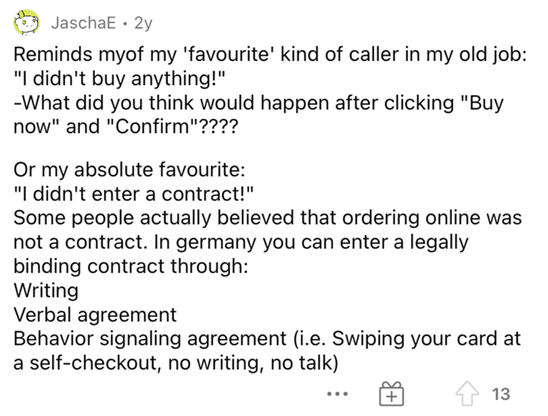 """Font - Font - JaschaE · 2y Reminds myof my 'favourite' kind of caller in my old job: """"I didn't buy anything!"""" -What did you think would happen after clicking """"Buy now"""" and """"Confirm""""???? Or my absolute favourite: """"I didn't enter a contract!"""" Some people actually believed that ordering online was not a contract. In germany you can enter a legally binding contract through: Writing Verbal agreement Behavior signaling agreement (i.e. Swiping your card at a self-checkout, no writing, no talk) 1 13 ..."""