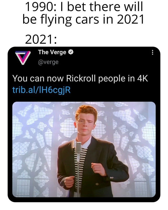 Sleeve - 1990: I bet there will be flying cars in 2021 2021: The Verge O @verge You can now Rickroll people in 4K trib.al/IH6cgjR