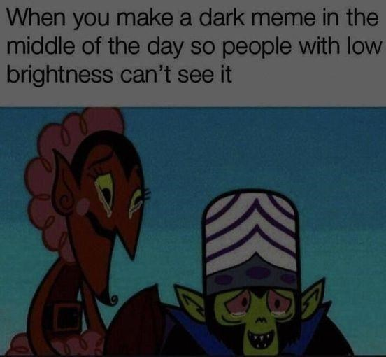 Facial expression - When you make a dark meme in the middle of the day so people with low brightness can't see it