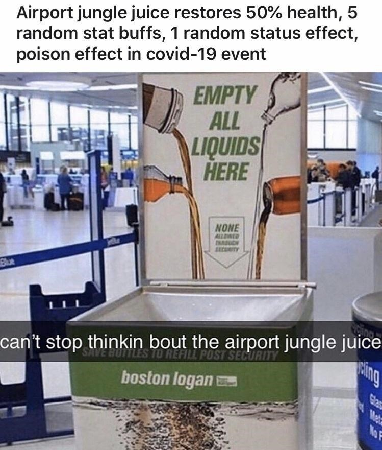 Property - Airport jungle juice restores 50% health, 5 random stat buffs, 1 random status effect, poison effect in covid-19 event EMPTY ALL LIQUIDS HERE NONE ALLOWED INADUGH Blue can't stop thinkin bout the airport jungle juice SAVE BUTTLES TO REFILL POST SECURITY ing boston logan Glas Mata No