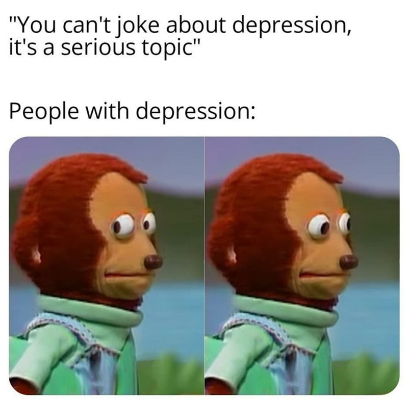 """Cartoon - """"You can't joke about depression, it's a serious topic"""" People with depression:"""
