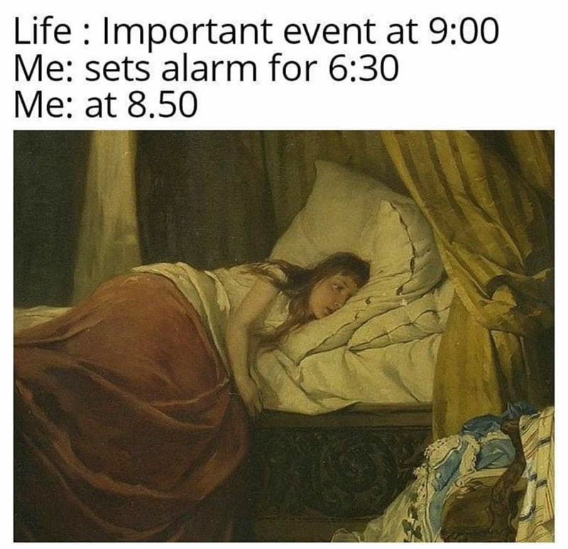 Art - Life : Important event at 9:00 Me: sets alarm for 6:30 Me: at 8.50
