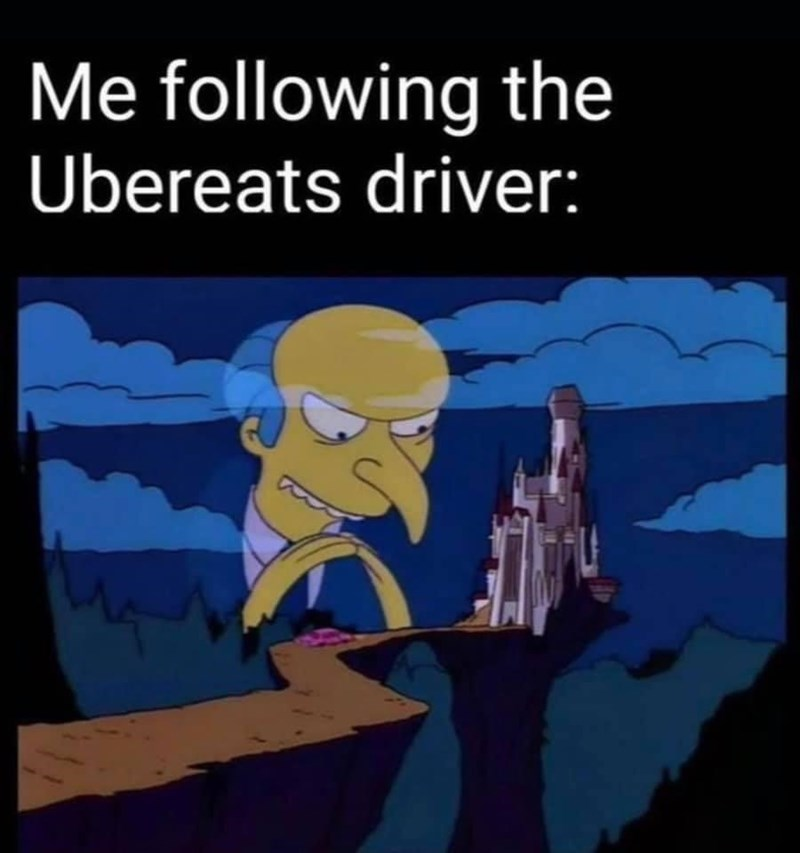 Funny meme about tracking the uber eats driver as they head to your home with your food, mr burns, the simpsons, lol