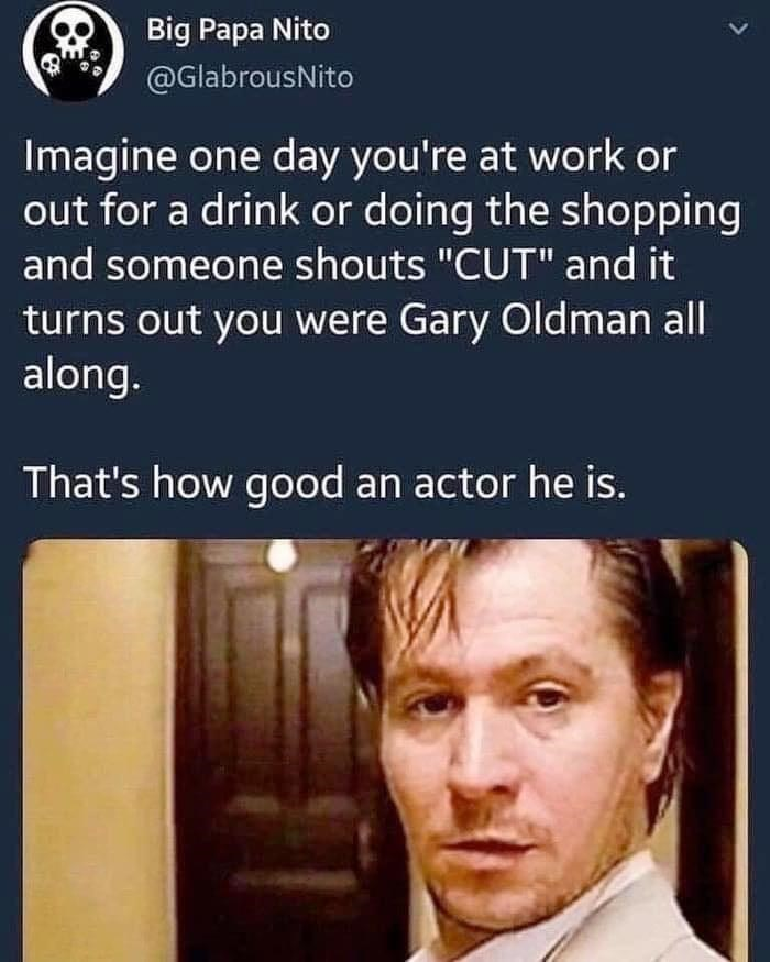 "Forehead - Big Papa Nito @GlabrousNito Imagine one day you're at work or out for a drink or doing the shopping and someone shouts ""CUT"" and it turns out you were Gary Oldman all along. That's how good an actor he is."